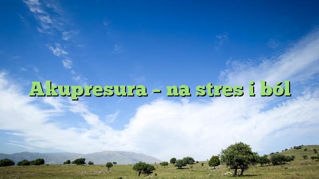 Akupresura – na stres i ból